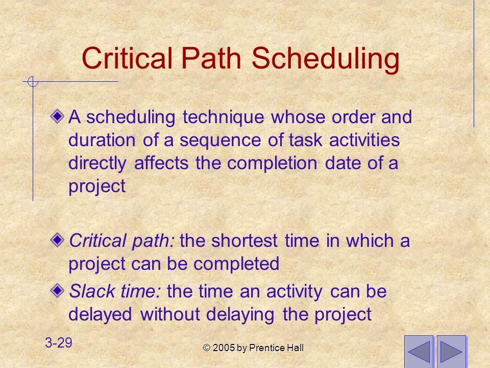 © 2005 by Prentice Hall 3-29 Critical Path Scheduling A scheduling technique whose order and duration of a sequence of task activities directly affects the completion date of a project Critical path: the shortest time in which a project can be completed Slack time: the time an activity can be delayed without delaying the project