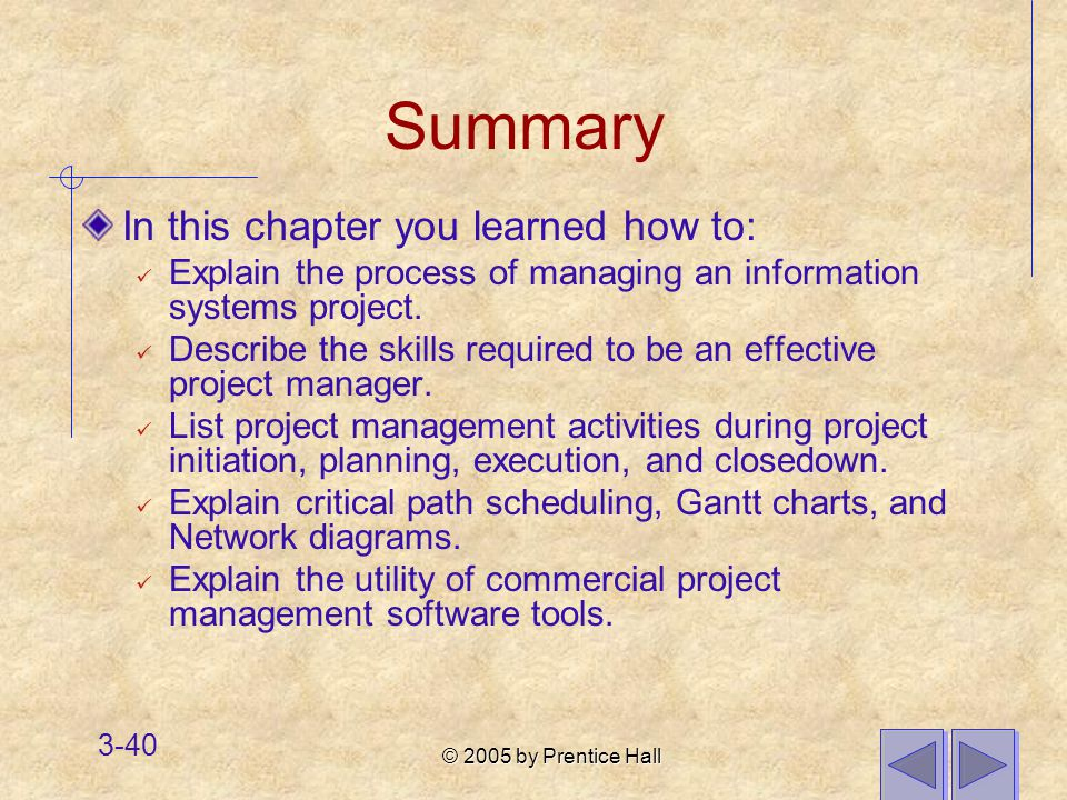 © 2005 by Prentice Hall 3-40 Summary In this chapter you learned how to: Explain the process of managing an information systems project.