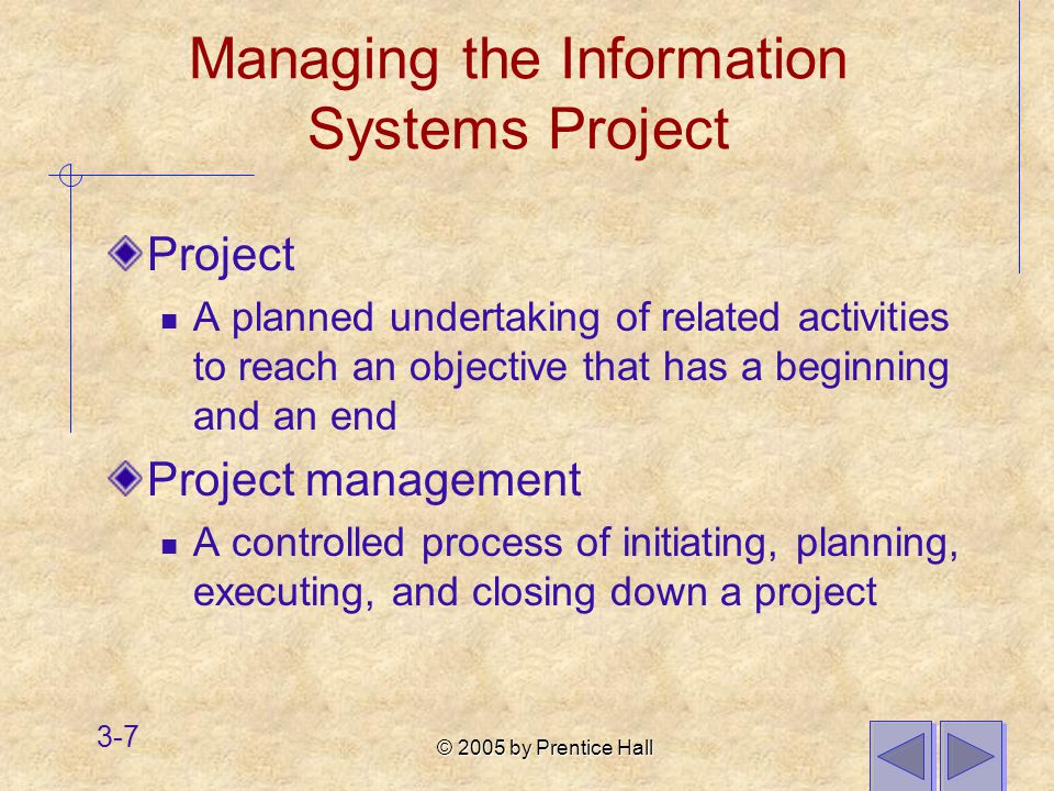 © 2005 by Prentice Hall 3-7 Managing the Information Systems Project Project A planned undertaking of related activities to reach an objective that has a beginning and an end Project management A controlled process of initiating, planning, executing, and closing down a project