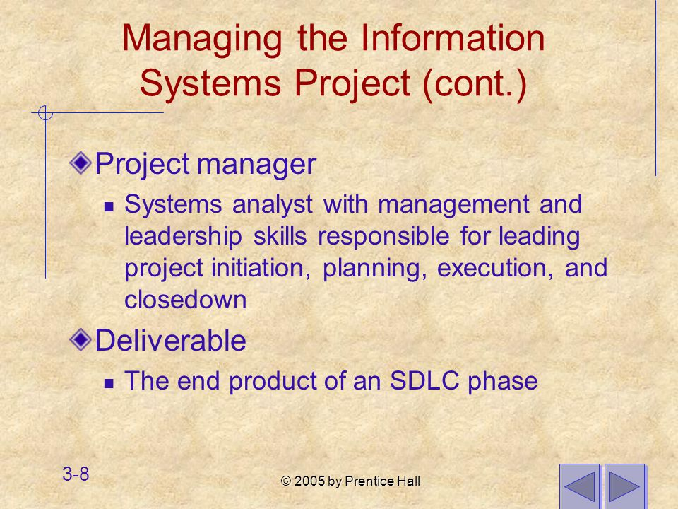 © 2005 by Prentice Hall 3-8 Managing the Information Systems Project (cont.) Project manager Systems analyst with management and leadership skills responsible for leading project initiation, planning, execution, and closedown Deliverable The end product of an SDLC phase