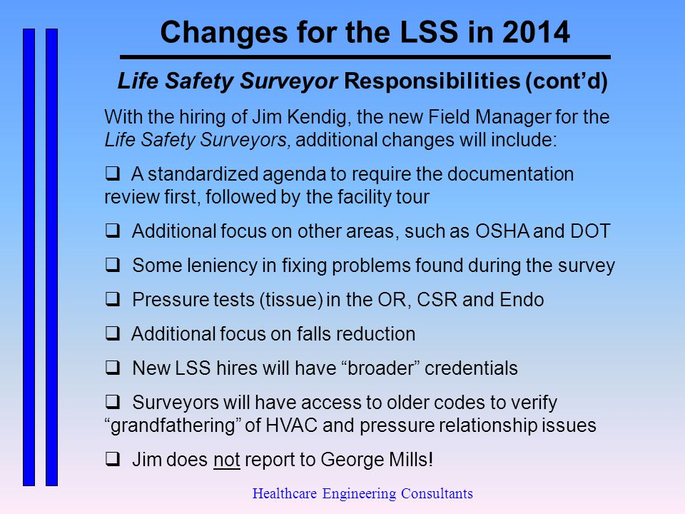 Changes for the LSS in 2014 Healthcare Engineering Consultants Life Safety Surveyor Responsibilities (cont'd) With the hiring of Jim Kendig, the new F