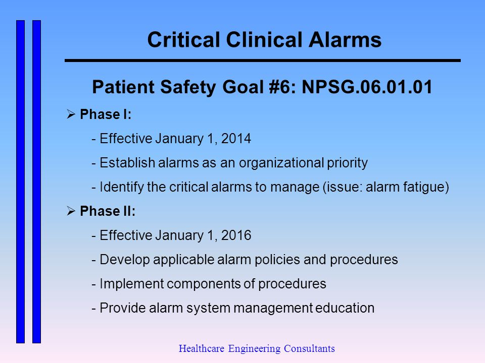 Critical Clinical Alarms Healthcare Engineering Consultants Patient Safety Goal #6: NPSG.06.01.01  Phase I: - Effective January 1, 2014 - Establish a