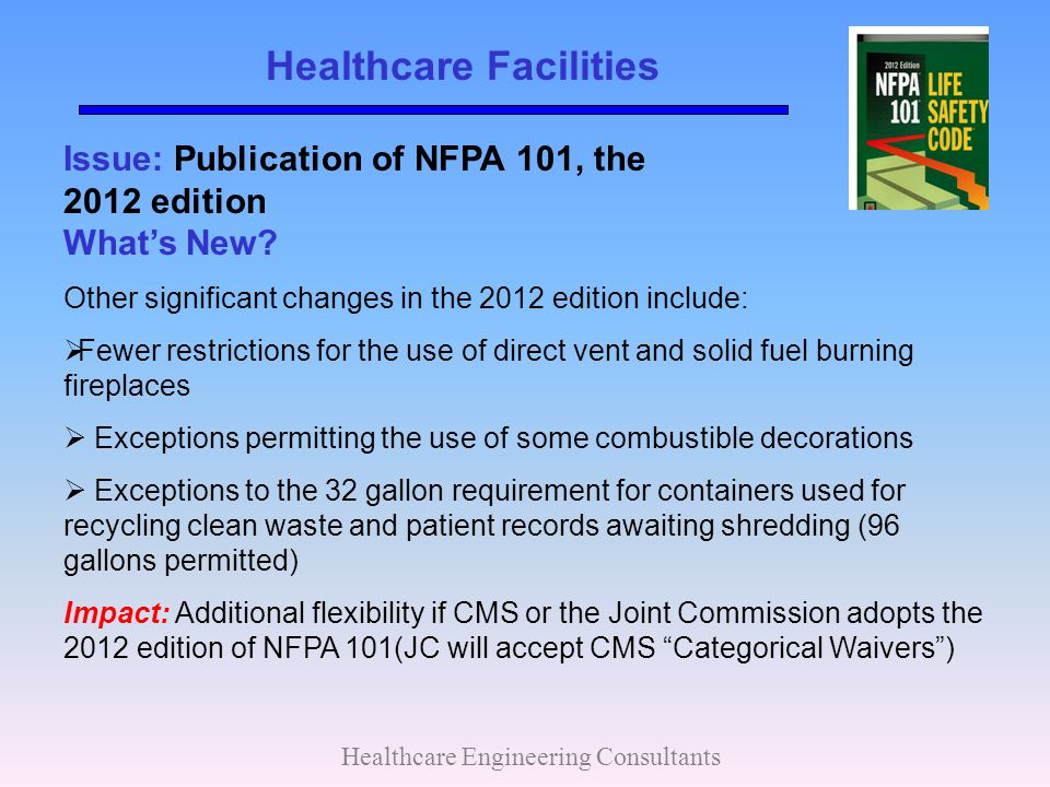 Healthcare Facilities Healthcare Engineering Consultants Issue: Publication of NFPA 101, the 2012 edition What's New? Other significant changes in the