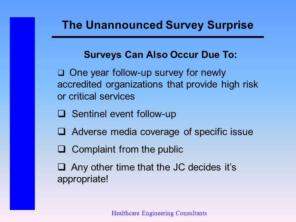 The Unannounced Survey Surprise Healthcare Engineering Consultants Surveys Can Also Occur Due To:  One year follow-up survey for newly accredited org
