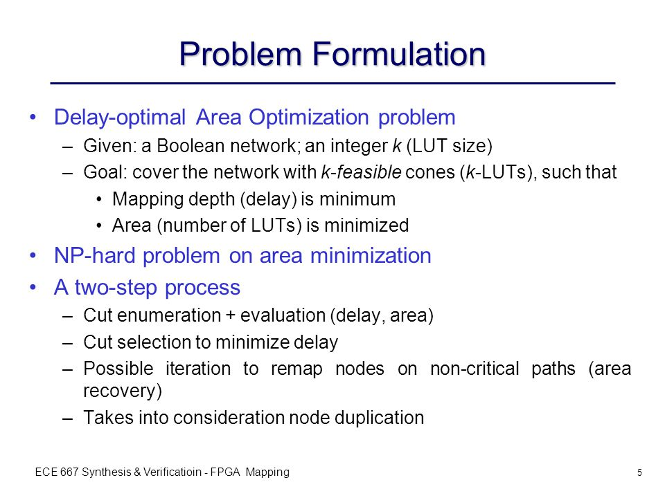ECE 667 Synthesis & Verificatioin - FPGA Mapping 5 Problem Formulation Delay-optimal Area Optimization problem –Given: a Boolean network; an integer k (LUT size) –Goal: cover the network with k-feasible cones (k-LUTs), such that Mapping depth (delay) is minimum Area (number of LUTs) is minimized NP-hard problem on area minimization A two-step process –Cut enumeration + evaluation (delay, area) –Cut selection to minimize delay –Possible iteration to remap nodes on non-critical paths (area recovery) –Takes into consideration node duplication