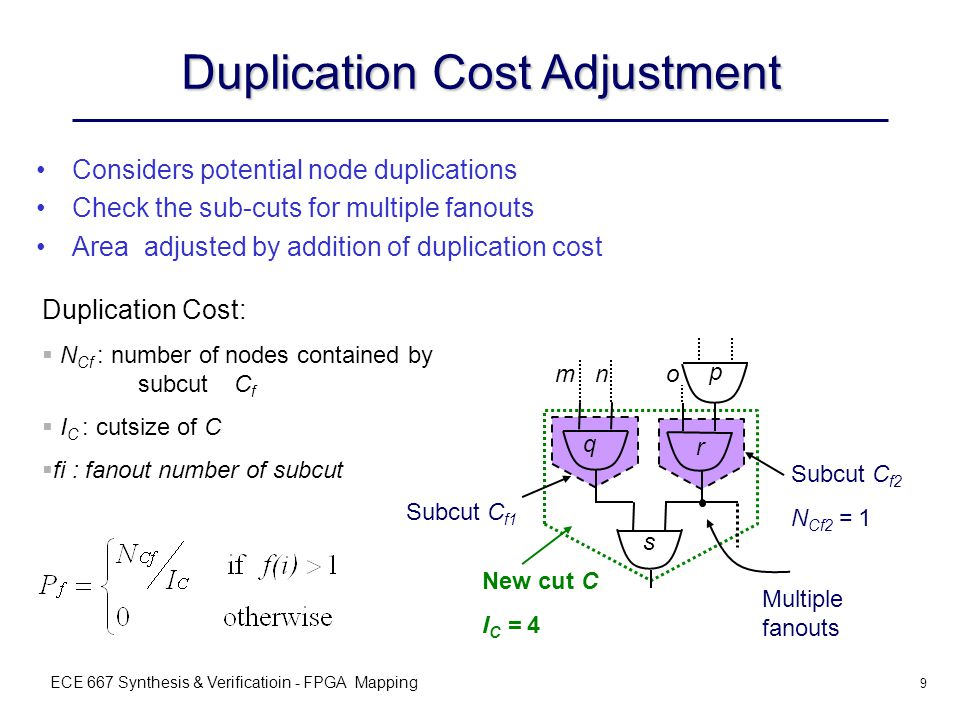 ECE 667 Synthesis & Verificatioin - FPGA Mapping 9 Duplication Cost Adjustment Considers potential node duplications Check the sub-cuts for multiple fanouts Area adjusted by addition of duplication cost Subcut C f2 N Cf2 = 1 Multiple fanouts New cut C I C = 4 q r s Subcut C f1 p nmo Duplication Cost:  N Cf : number of nodes contained by subcut C f  I C : cutsize of C  fi : fanout number of subcut