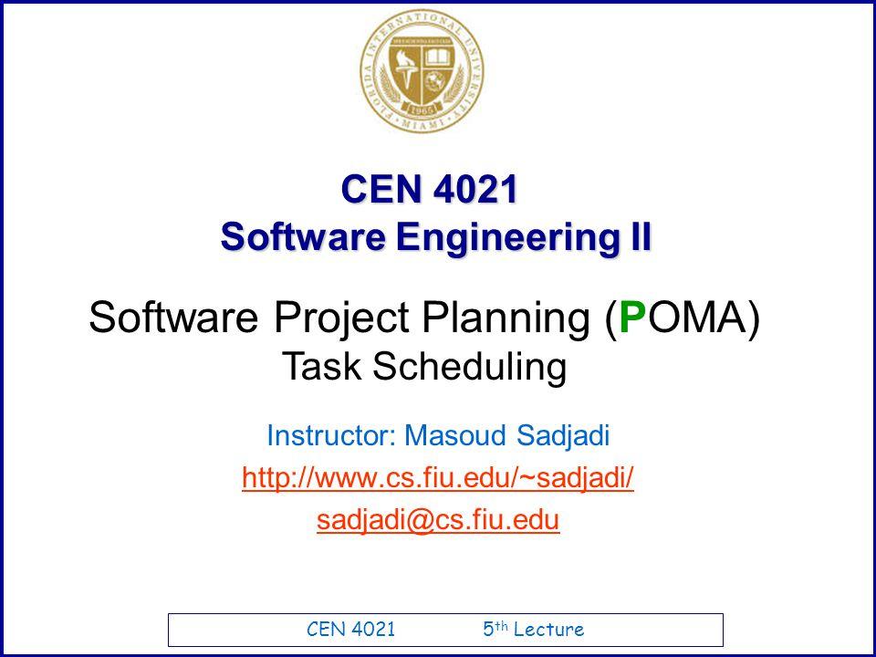 CEN 4021 5 th Lecture CEN 4021 Software Engineering II Instructor: Masoud Sadjadi http://www.cs.fiu.edu/~sadjadi/ sadjadi@cs.fiu.edu Software Project Planning (POMA) Task Scheduling