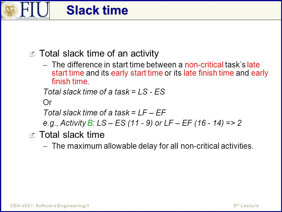 5 th LectureCEN 4021: Software Engineering II Slack time  Total slack time of an activity –The difference in start time between a non-critical task's late start time and its early start time or its late finish time and early finish time.