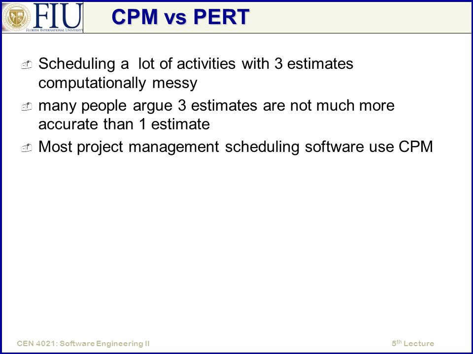5 th LectureCEN 4021: Software Engineering II CPM vs PERT  Scheduling a lot of activities with 3 estimates computationally messy  many people argue 3 estimates are not much more accurate than 1 estimate  Most project management scheduling software use CPM
