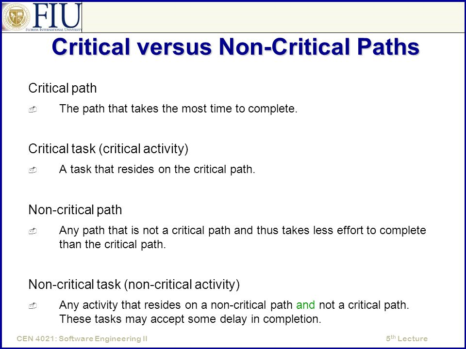 5 th LectureCEN 4021: Software Engineering II Critical versus Non-Critical Paths Critical path  The path that takes the most time to complete.