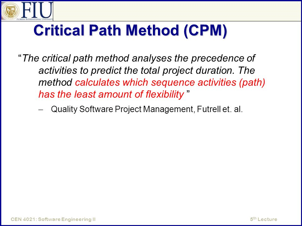 5 th LectureCEN 4021: Software Engineering II Critical Path Method (CPM) The critical path method analyses the precedence of activities to predict the total project duration.