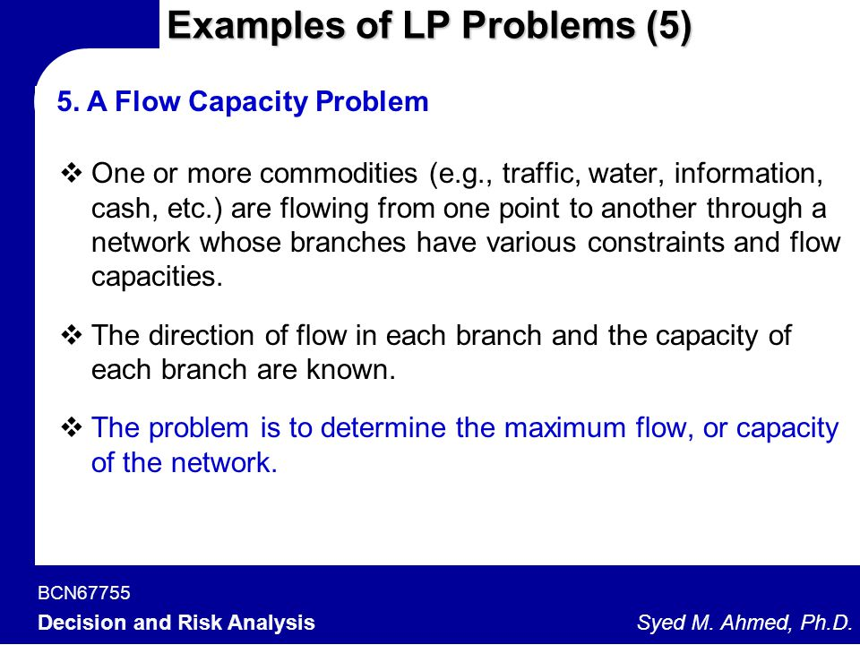 BCN67755 Decision and Risk Analysis Syed M. Ahmed, Ph.D. Examples of LP Problems (5) 5. A Flow Capacity Problem  One or more commodities (e.g., traff