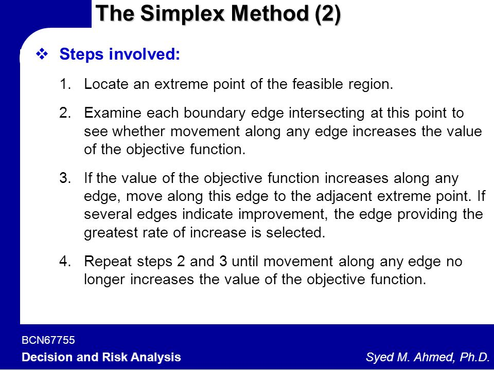 BCN67755 Decision and Risk Analysis Syed M. Ahmed, Ph.D.  Steps involved: 1.Locate an extreme point of the feasible region. 2.Examine each boundary e
