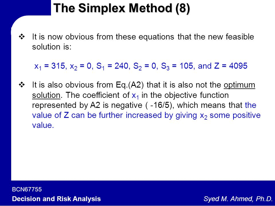 BCN67755 Decision and Risk Analysis Syed M. Ahmed, Ph.D. The Simplex Method (8)  It is now obvious from these equations that the new feasible solutio