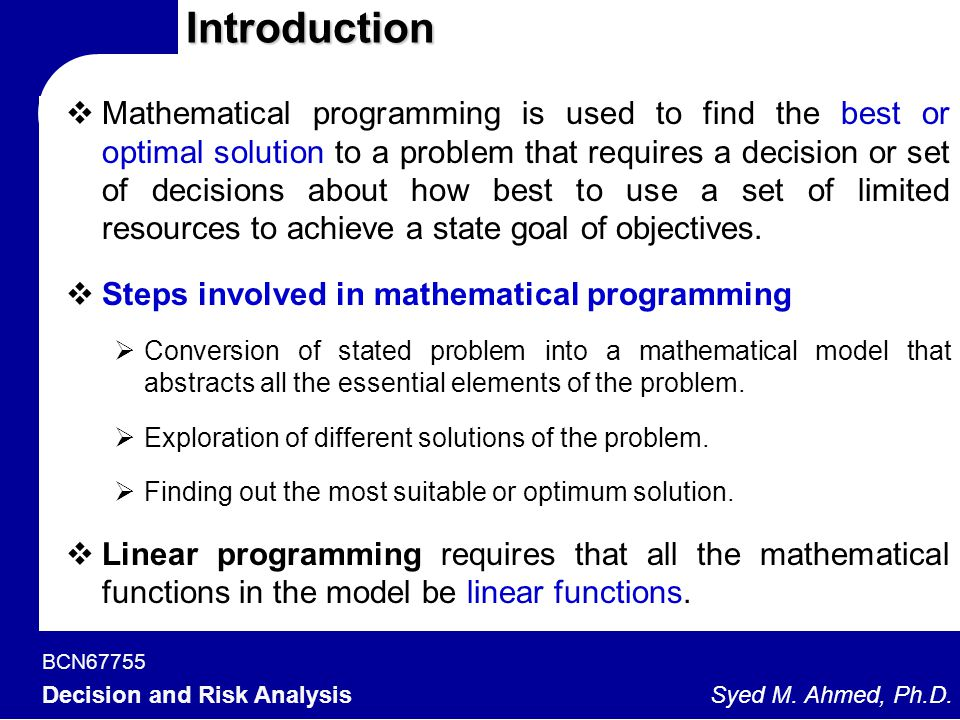 BCN67755 Decision and Risk Analysis Syed M. Ahmed, Ph.D. Introduction  Mathematical programming is used to find the best or optimal solution to a pro