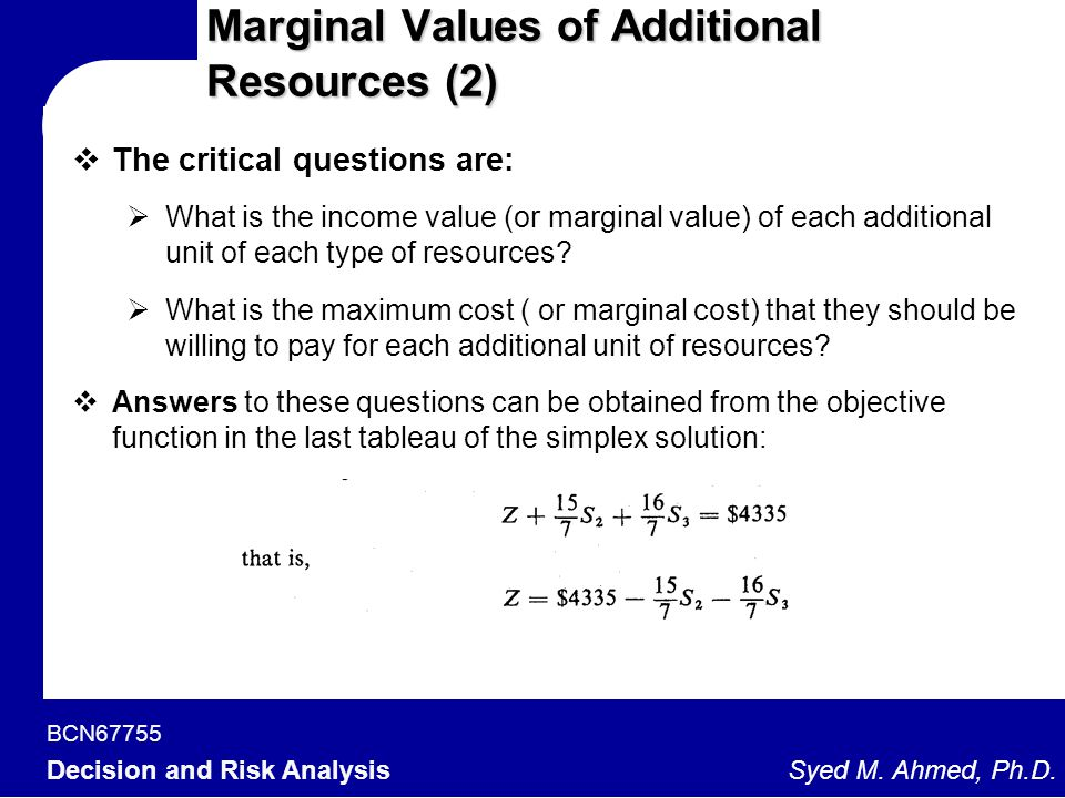 BCN67755 Decision and Risk Analysis Syed M. Ahmed, Ph.D. Marginal Values of Additional Resources (2)  The critical questions are:  What is the incom