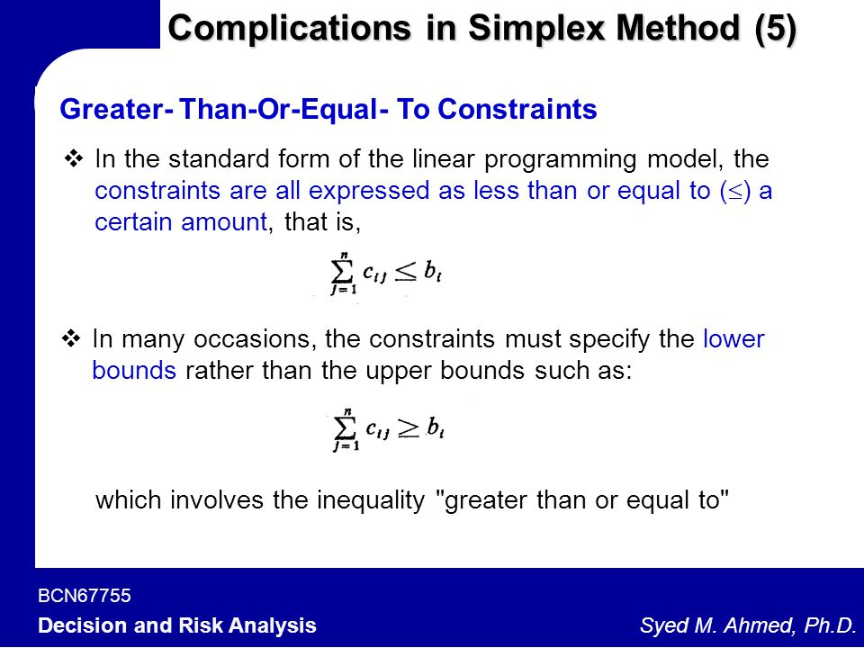 BCN67755 Decision and Risk Analysis Syed M. Ahmed, Ph.D. Complications in Simplex Method (5)  In the standard form of the linear programming model, t