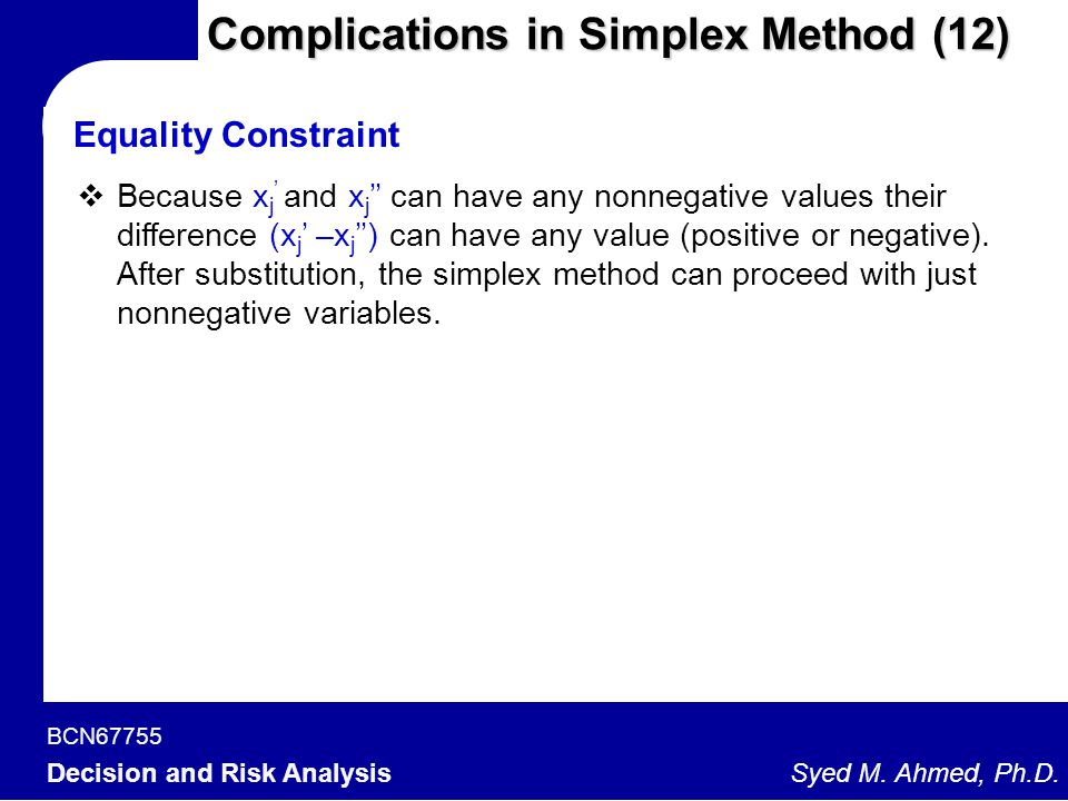 BCN67755 Decision and Risk Analysis Syed M. Ahmed, Ph.D. Complications in Simplex Method (12)  Because x j ' and x j '' can have any nonnegative valu