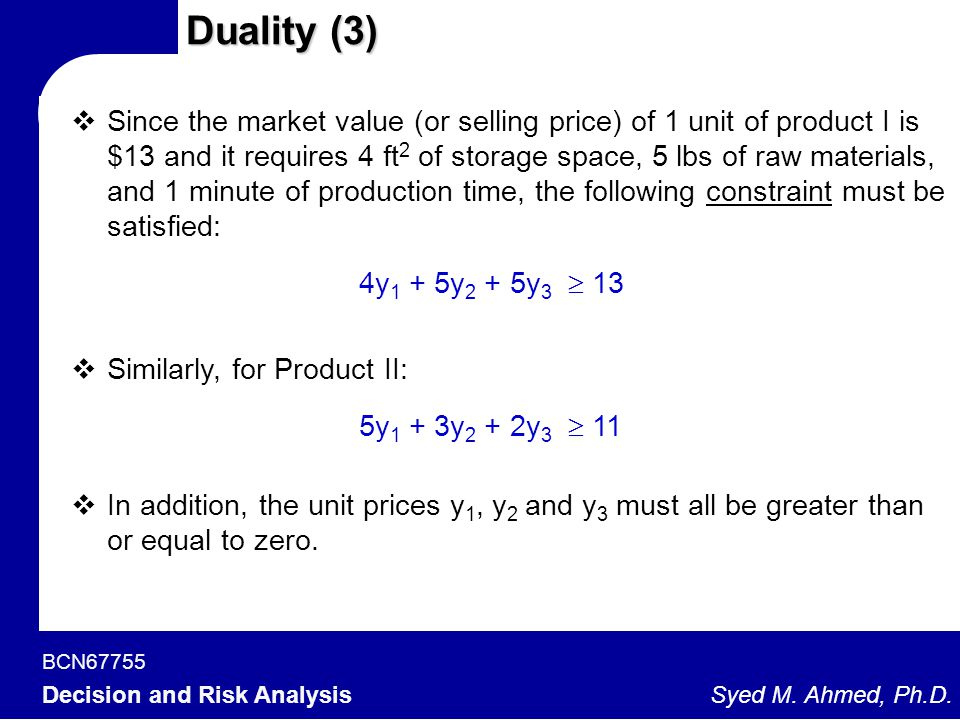 BCN67755 Decision and Risk Analysis Syed M. Ahmed, Ph.D. Duality (3)  Since the market value (or selling price) of 1 unit of product I is $13 and it