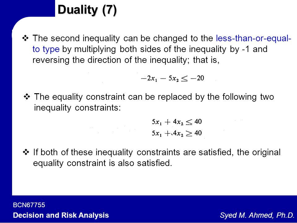 BCN67755 Decision and Risk Analysis Syed M. Ahmed, Ph.D. Duality (7)  The second inequality can be changed to the less-than-or-equal- to type by mult