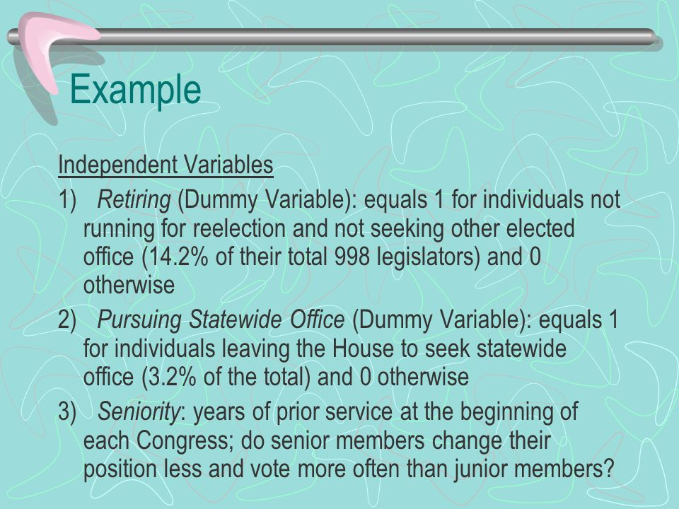 Example Independent Variables 1) Retiring (Dummy Variable): equals 1 for individuals not running for reelection and not seeking other elected office (14.2% of their total 998 legislators) and 0 otherwise 2) Pursuing Statewide Office (Dummy Variable): equals 1 for individuals leaving the House to seek statewide office (3.2% of the total) and 0 otherwise 3) Seniority : years of prior service at the beginning of each Congress; do senior members change their position less and vote more often than junior members
