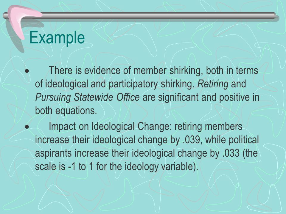 Example  There is evidence of member shirking, both in terms of ideological and participatory shirking.