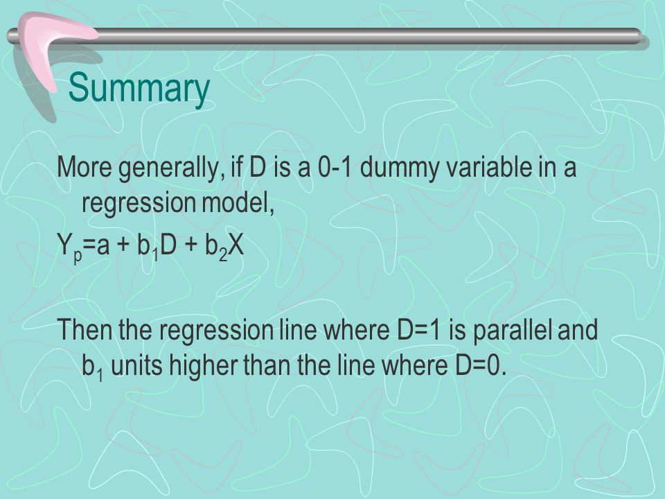 Summary More generally, if D is a 0-1 dummy variable in a regression model, Y p =a + b 1 D + b 2 X Then the regression line where D=1 is parallel and b 1 units higher than the line where D=0.