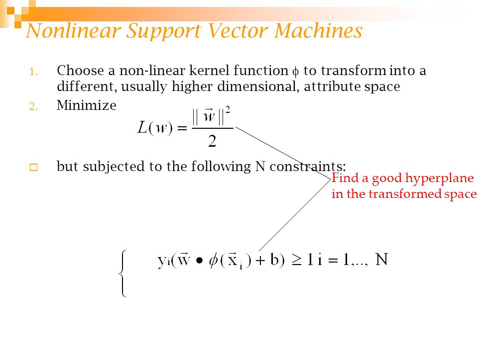 Nonlinear Support Vector Machines 1. Choose a non-linear kernel function  to transform into a different, usually higher dimensional, attribute space