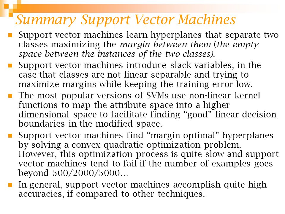 Summary Support Vector Machines Support vector machines learn hyperplanes that separate two classes maximizing the margin between them (the empty spac