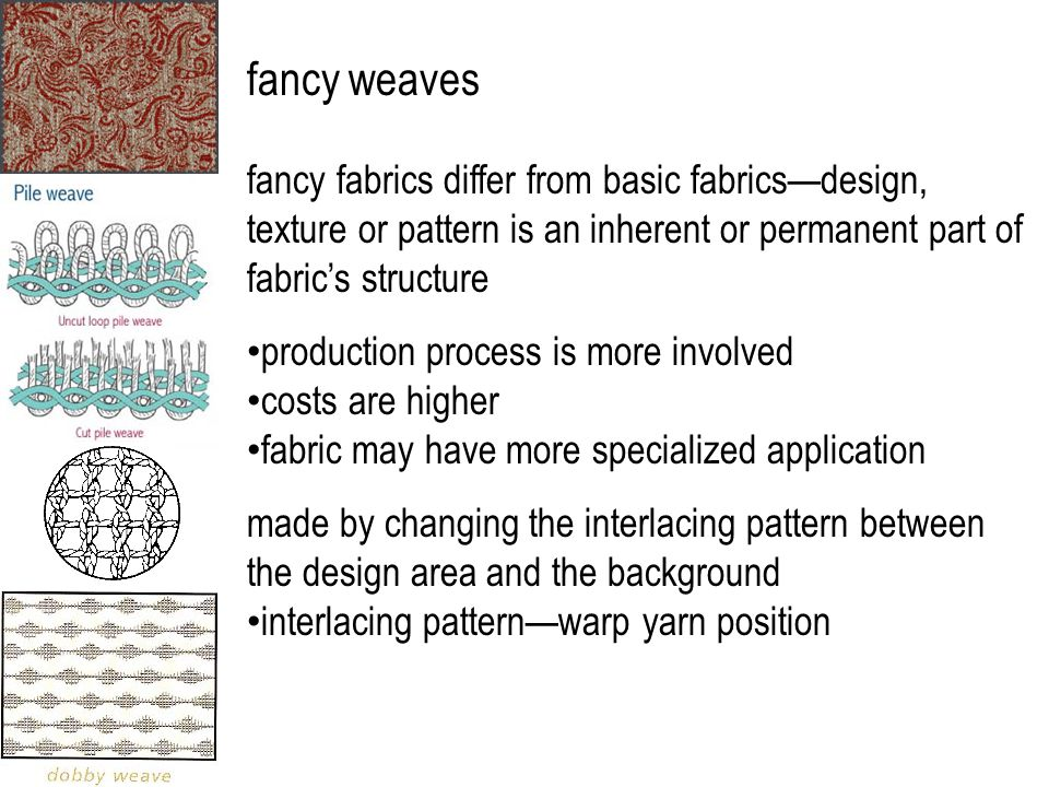 fancy weaves fancy fabrics differ from basic fabrics—design, texture or pattern is an inherent or permanent part of fabric's structure production process is more involved costs are higher fabric may have more specialized application made by changing the interlacing pattern between the design area and the background interlacing pattern—warp yarn position