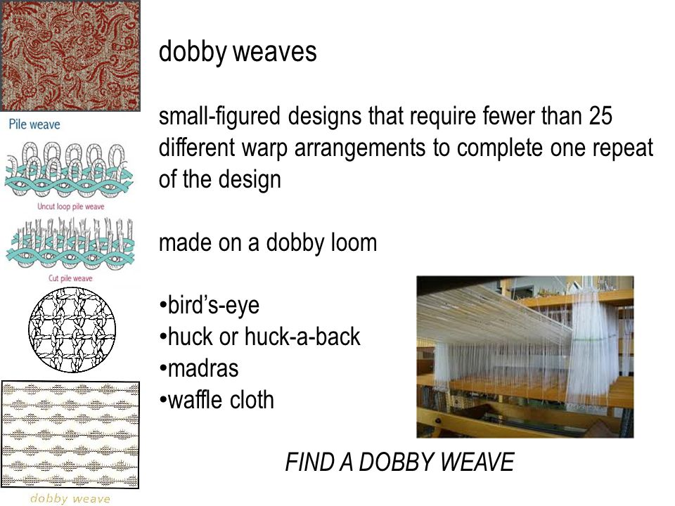 dobby weaves small-figured designs that require fewer than 25 different warp arrangements to complete one repeat of the design made on a dobby loom bi