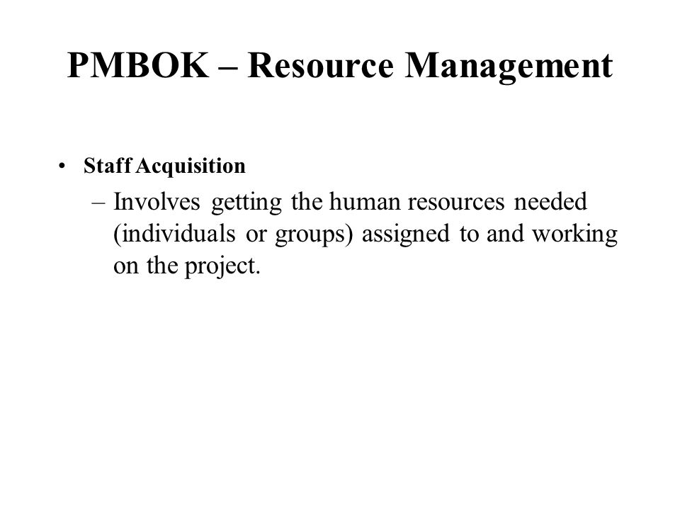 PMBOK – Resource Management InputsProcessOutput Staffing management plan Staffing pool description Recruitment practices Project Staff Assigned Project team directory Staff Acquisition
