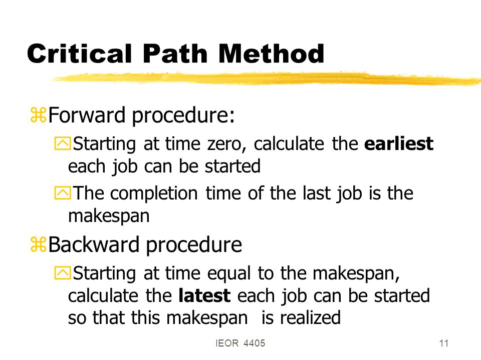 IEOR 440511 Critical Path Method zForward procedure: yStarting at time zero, calculate the earliest each job can be started yThe completion time of the last job is the makespan zBackward procedure yStarting at time equal to the makespan, calculate the latest each job can be started so that this makespan is realized