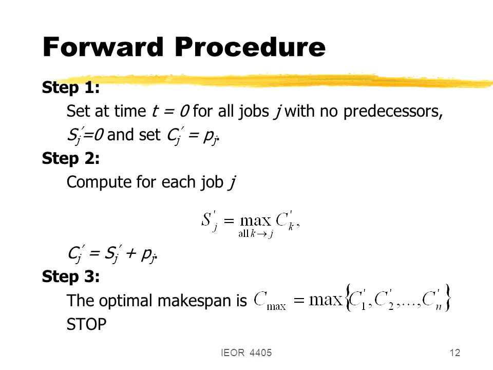 IEOR 440512 Forward Procedure Step 1: Set at time t = 0 for all jobs j with no predecessors, S j ' =0 and set C j ' = p j.