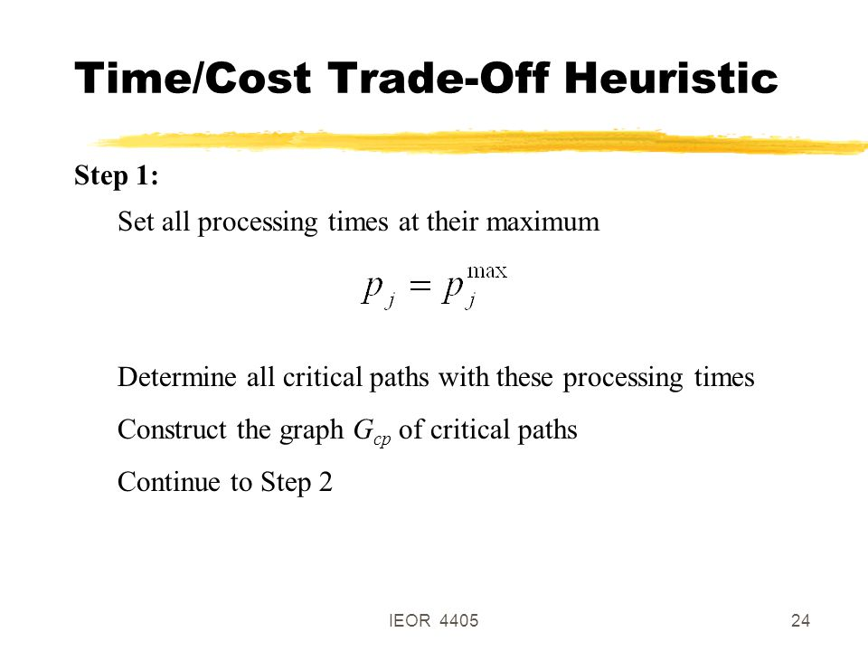 IEOR 440524 Time/Cost Trade-Off Heuristic Step 1: Set all processing times at their maximum Determine all critical paths with these processing times Construct the graph G cp of critical paths Continue to Step 2