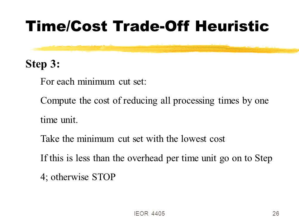 IEOR 440526 Time/Cost Trade-Off Heuristic Step 3: For each minimum cut set: Compute the cost of reducing all processing times by one time unit.
