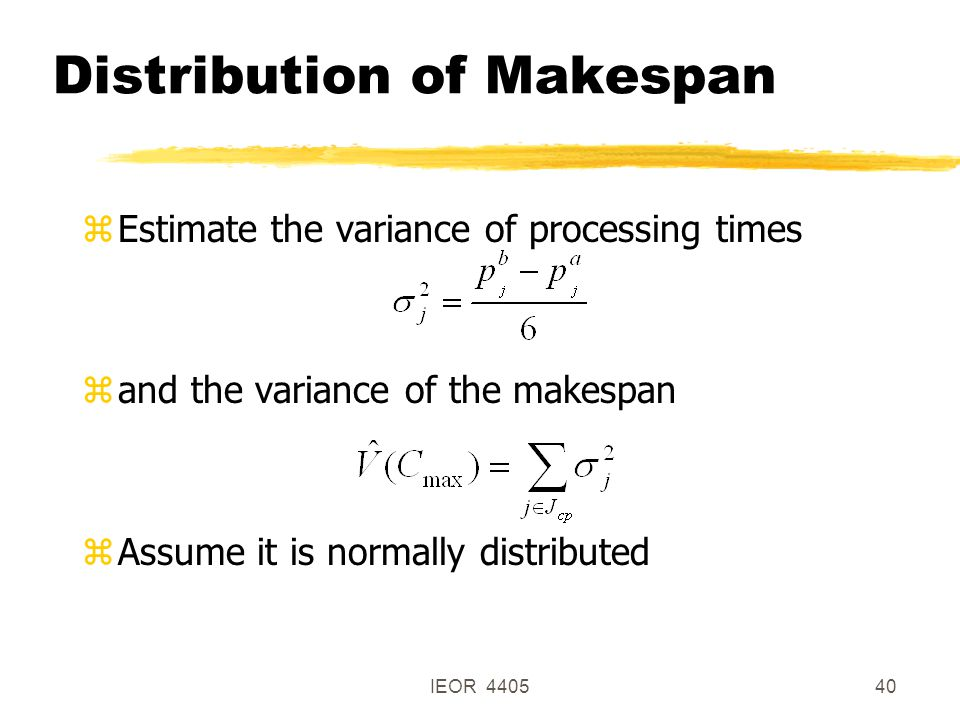 IEOR 440540 Distribution of Makespan zEstimate the variance of processing times zand the variance of the makespan zAssume it is normally distributed