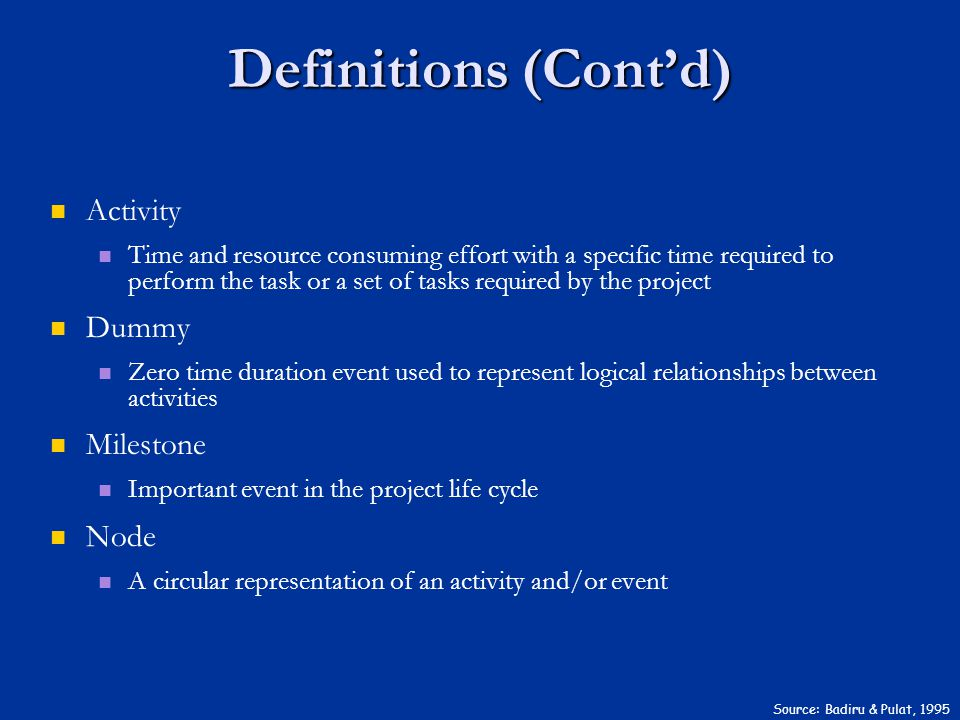 Definitions (Cont'd) Source: Badiru & Pulat, 1995 Activity Time and resource consuming effort with a specific time required to perform the task or a set of tasks required by the project Dummy Zero time duration event used to represent logical relationships between activities Milestone Important event in the project life cycle Node A circular representation of an activity and/or event
