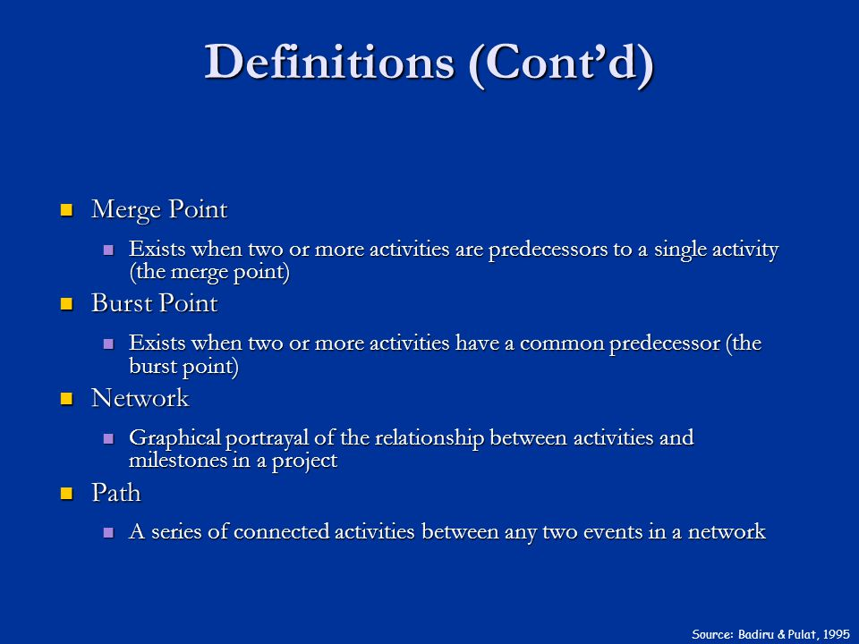 Definitions (Cont'd) Source: Badiru & Pulat, 1995 Merge Point Merge Point Exists when two or more activities are predecessors to a single activity (the merge point) Exists when two or more activities are predecessors to a single activity (the merge point) Burst Point Burst Point Exists when two or more activities have a common predecessor (the burst point) Exists when two or more activities have a common predecessor (the burst point) Network Network Graphical portrayal of the relationship between activities and milestones in a project Graphical portrayal of the relationship between activities and milestones in a project Path Path A series of connected activities between any two events in a network A series of connected activities between any two events in a network