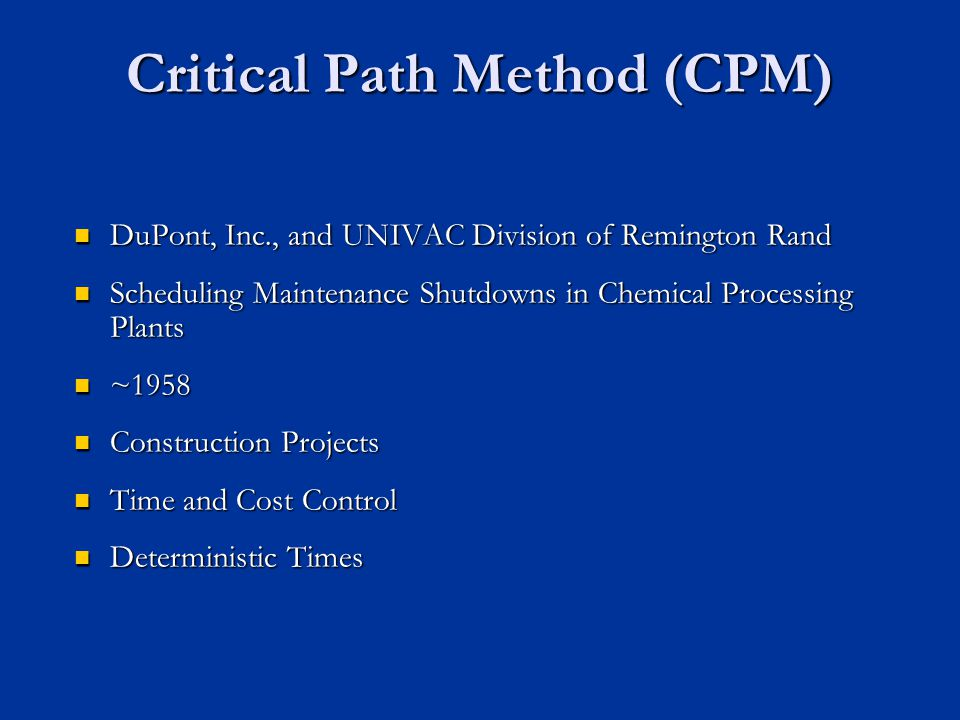 Critical Path Method (CPM) DuPont, Inc., and UNIVAC Division of Remington Rand DuPont, Inc., and UNIVAC Division of Remington Rand Scheduling Maintenance Shutdowns in Chemical Processing Plants Scheduling Maintenance Shutdowns in Chemical Processing Plants ~1958 ~1958 Construction Projects Construction Projects Time and Cost Control Time and Cost Control Deterministic Times Deterministic Times