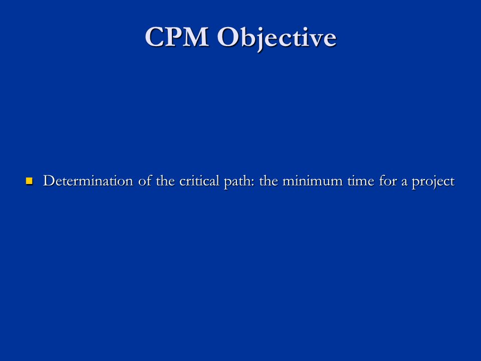 CPM Objective Determination of the critical path: the minimum time for a project Determination of the critical path: the minimum time for a project