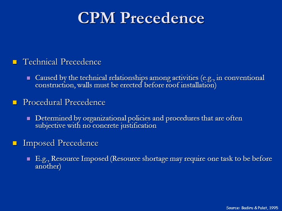 CPM Precedence Source: Badiru & Pulat, 1995 Technical Precedence Technical Precedence Caused by the technical relationships among activities (e.g., in conventional construction, walls must be erected before roof installation) Caused by the technical relationships among activities (e.g., in conventional construction, walls must be erected before roof installation) Procedural Precedence Procedural Precedence Determined by organizational policies and procedures that are often subjective with no concrete justification Determined by organizational policies and procedures that are often subjective with no concrete justification Imposed Precedence Imposed Precedence E.g., Resource Imposed (Resource shortage may require one task to be before another) E.g., Resource Imposed (Resource shortage may require one task to be before another)
