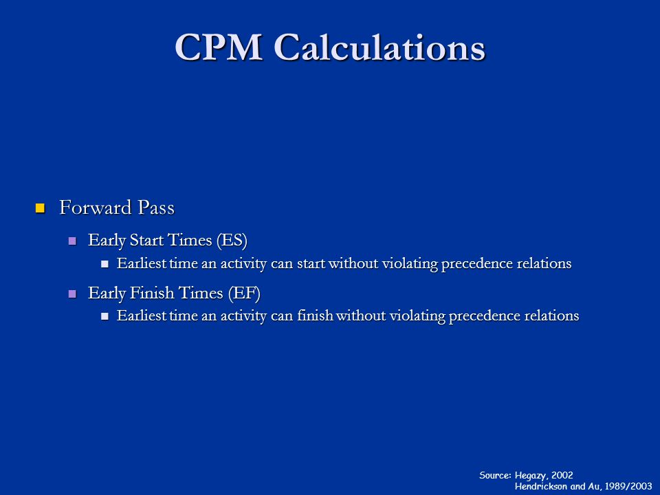 CPM Calculations Source: Hegazy, 2002 Hendrickson and Au, 1989/2003 Forward Pass Forward Pass Early Start Times (ES) Early Start Times (ES) Earliest time an activity can start without violating precedence relations Earliest time an activity can start without violating precedence relations Early Finish Times (EF) Early Finish Times (EF) Earliest time an activity can finish without violating precedence relations Earliest time an activity can finish without violating precedence relations