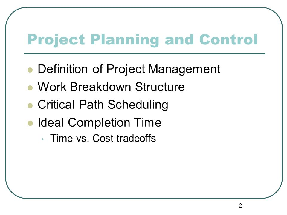 2 Project Planning and Control Definition of Project Management Work Breakdown Structure Critical Path Scheduling Ideal Completion Time Time vs. Cost