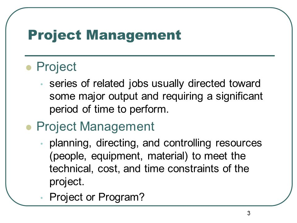3 Project Management Project series of related jobs usually directed toward some major output and requiring a significant period of time to perform.
