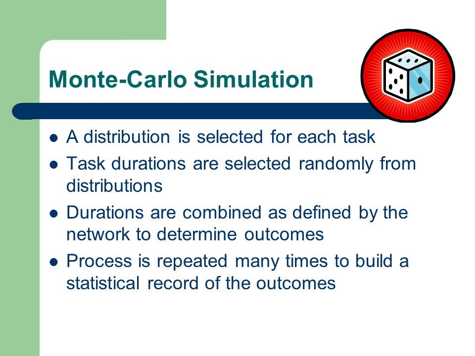 Monte-Carlo Simulation A distribution is selected for each task Task durations are selected randomly from distributions Durations are combined as defined by the network to determine outcomes Process is repeated many times to build a statistical record of the outcomes