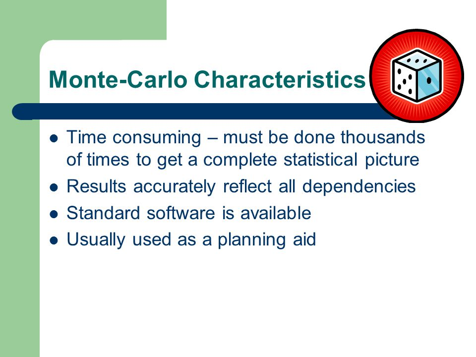 Monte-Carlo Characteristics Time consuming – must be done thousands of times to get a complete statistical picture Results accurately reflect all dependencies Standard software is available Usually used as a planning aid