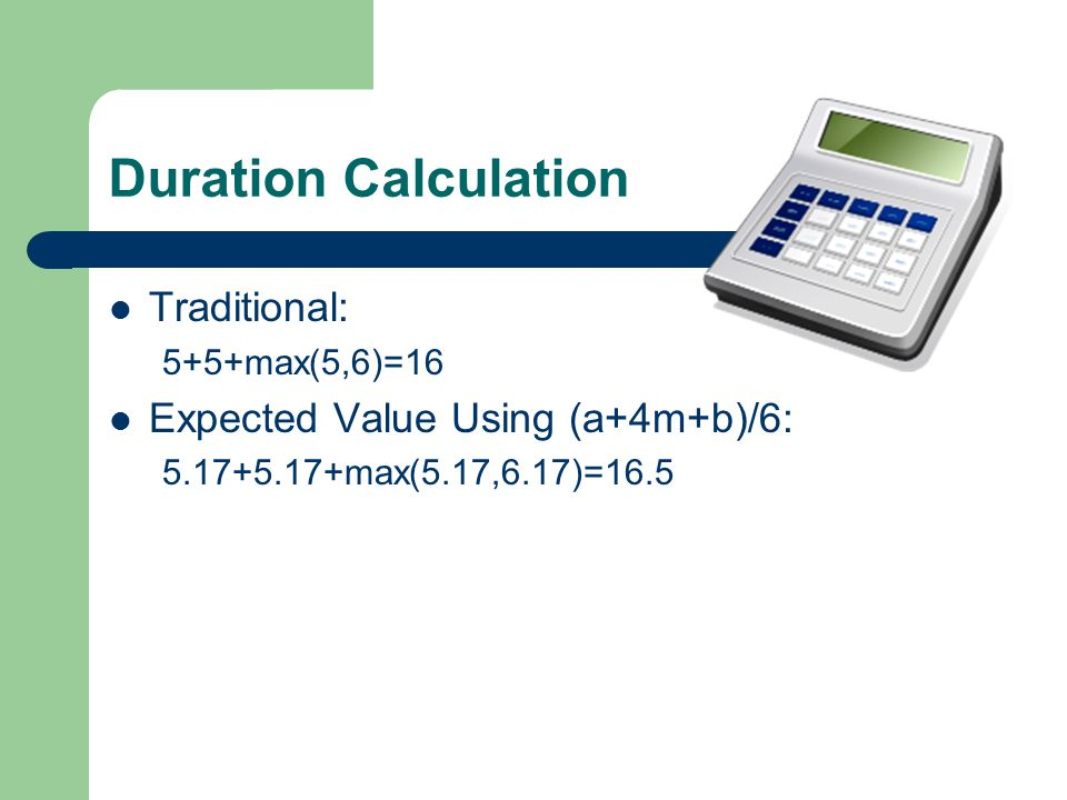 Duration Calculation Traditional: 5+5+max(5,6)=16 Expected Value Using (a+4m+b)/6: 5.17+5.17+max(5.17,6.17)=16.5