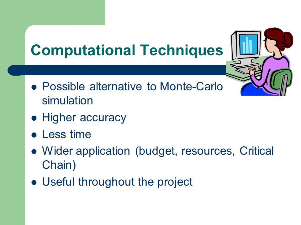 Computational Techniques Possible alternative to Monte-Carlo simulation Higher accuracy Less time Wider application (budget, resources, Critical Chain) Useful throughout the project
