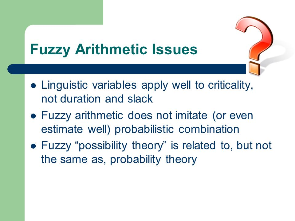 Fuzzy Arithmetic Issues Linguistic variables apply well to criticality, not duration and slack Fuzzy arithmetic does not imitate (or even estimate well) probabilistic combination Fuzzy possibility theory is related to, but not the same as, probability theory